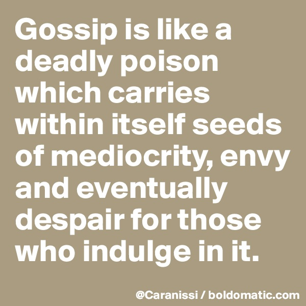 Gossip is like a deadly poison which carries within itself seeds of mediocrity, envy and eventually despair for those who indulge in it.