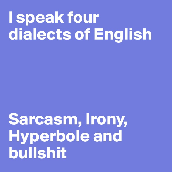 I speak four dialects of English     Sarcasm, Irony, Hyperbole and bullshit