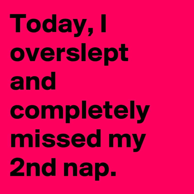 Today, I overslept and completely missed my 2nd nap.