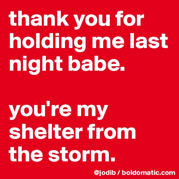 thank you for holding me last night babe.   you're my shelter from the storm.