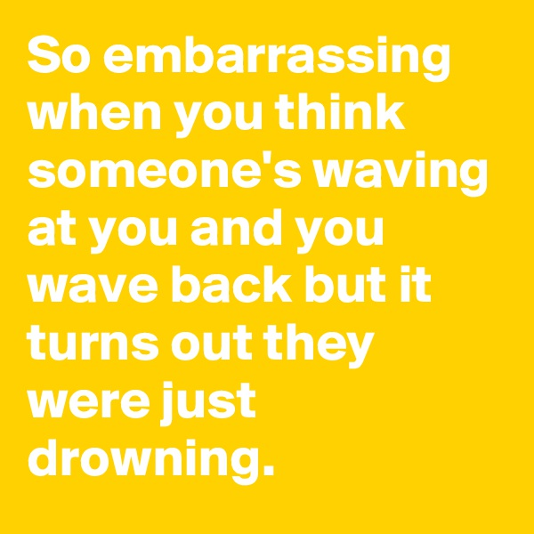 So embarrassing when you think someone's waving at you and you wave back but it turns out they were just drowning.