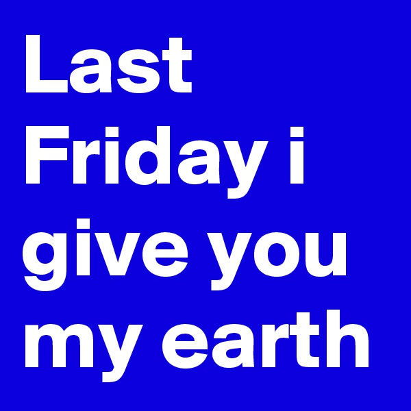 Last Friday i give you my earth
