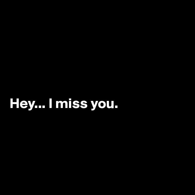 Hey... I miss you.