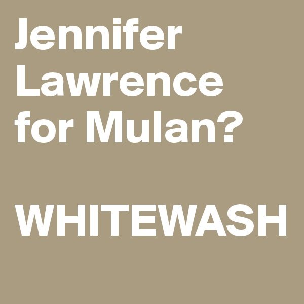 Jennifer Lawrence for Mulan?  WHITEWASH