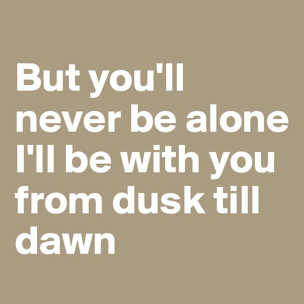 But you'll never be alone I'll be with you from dusk till dawn