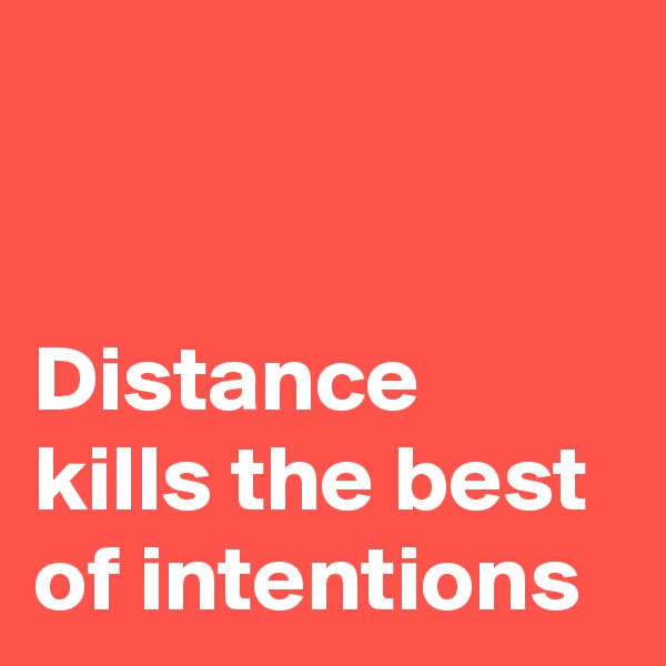 Distance kills the best of intentions