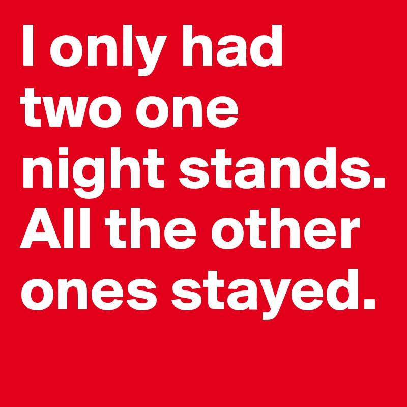 I only had two one night stands. All the other ones stayed.