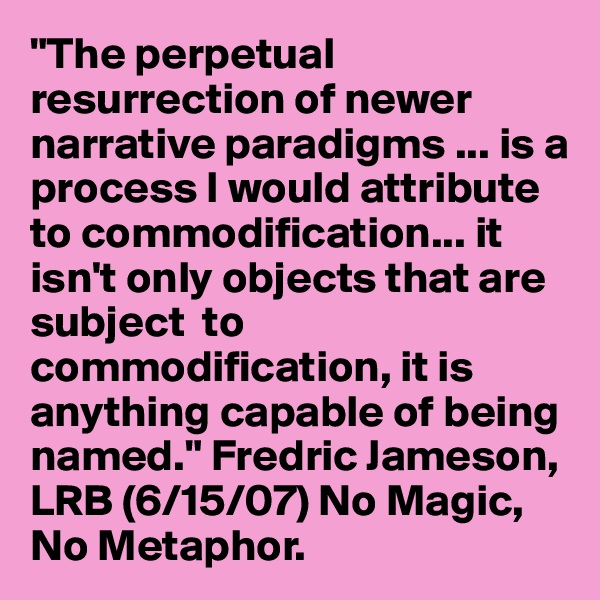 """The perpetual resurrection of newer narrative paradigms ... is a process I would attribute to commodification... it isn't only objects that are subject  to commodification, it is anything capable of being named."" Fredric Jameson, LRB (6/15/07) No Magic, No Metaphor."