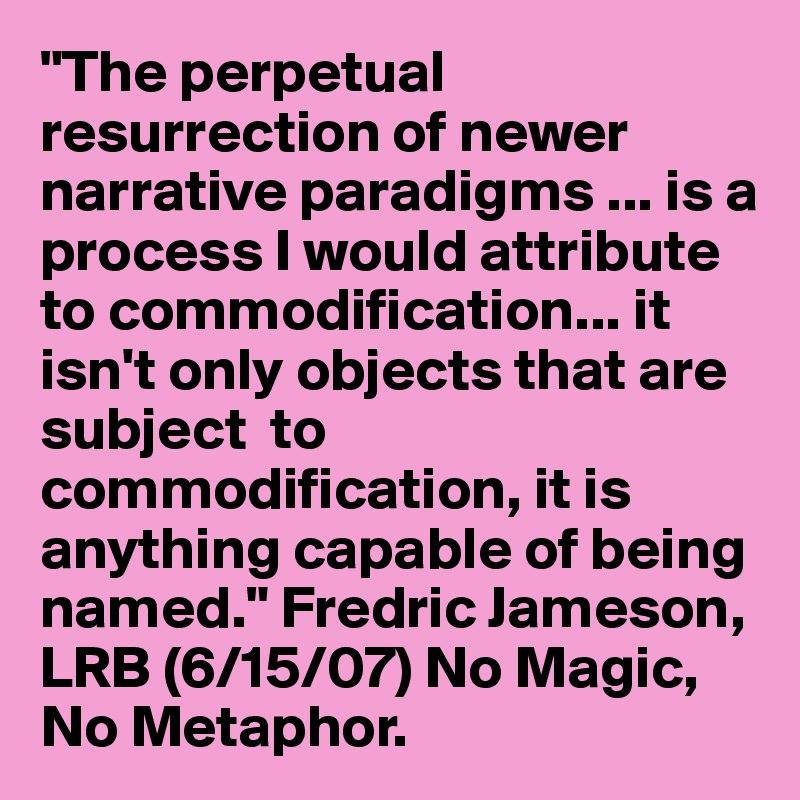 """""""The perpetual resurrection of newer narrative paradigms ... is a process I would attribute to commodification... it isn't only objects that are subject  to commodification, it is anything capable of being named."""" Fredric Jameson, LRB (6/15/07) No Magic, No Metaphor."""