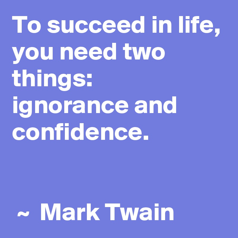 To succeed in life, you need two things: ignorance and confidence.     ~  Mark Twain