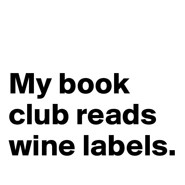 My book club reads wine labels.