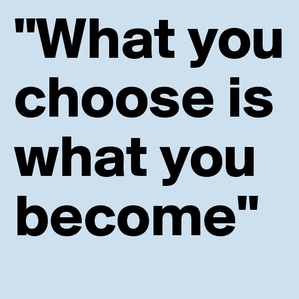 """What you choose is what you become"""