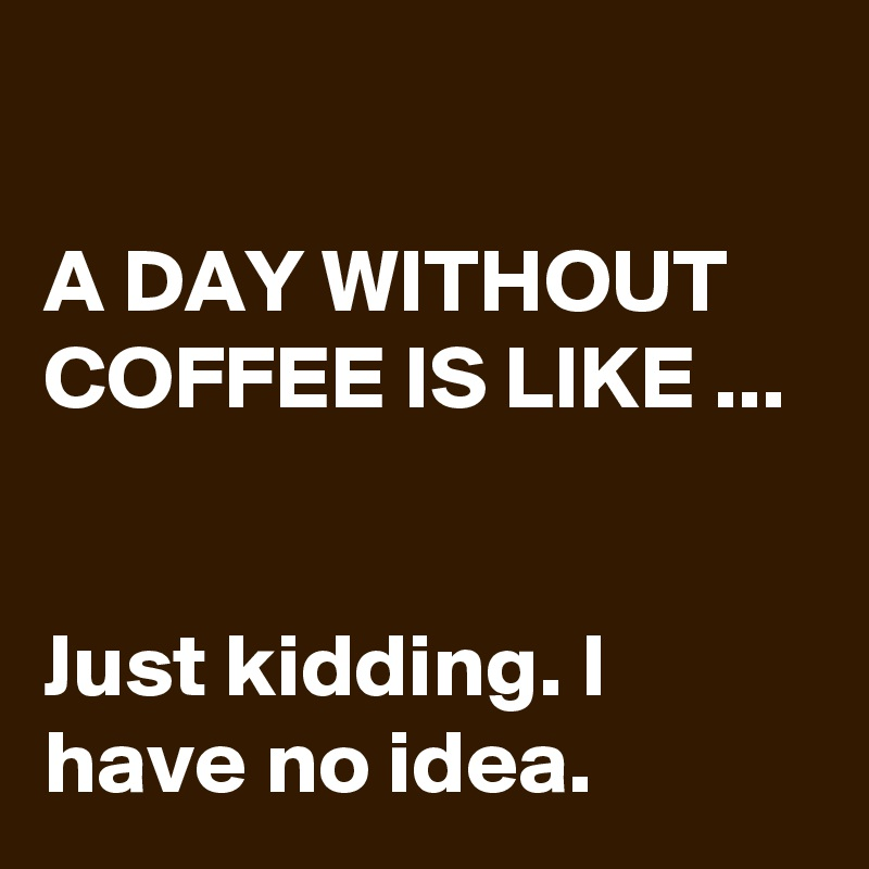 A DAY WITHOUT COFFEE IS LIKE ...   Just kidding. I have no idea.