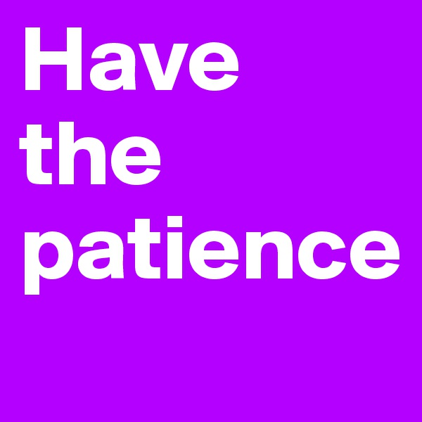 Have the patience