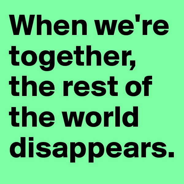 When we're together,  the rest of the world disappears.
