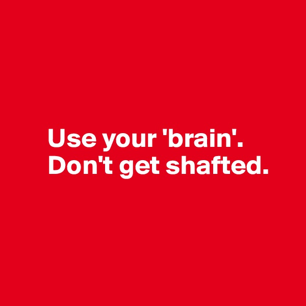 Use your 'brain'.       Don't get shafted.