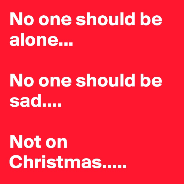No one should be alone...  No one should be sad....  Not on Christmas.....