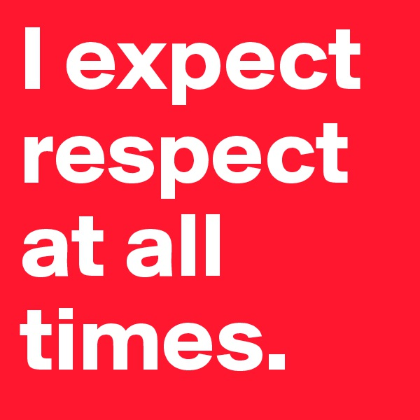 I expect respect at all times.