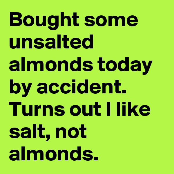 Bought some unsalted almonds today by accident. Turns out I like salt, not almonds.