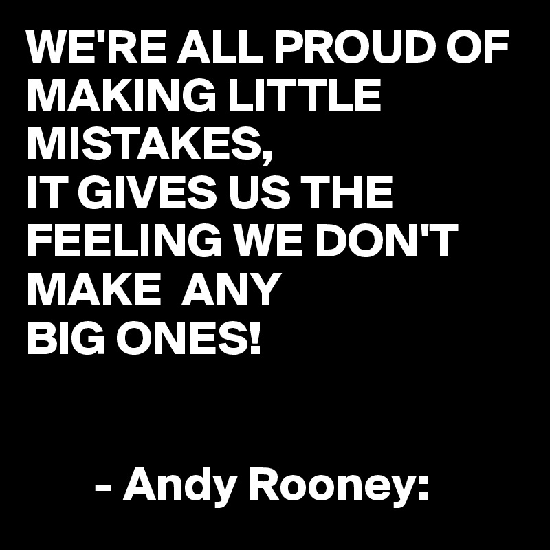 WE'RE ALL PROUD OF MAKING LITTLE MISTAKES, IT GIVES US THE FEELING WE DON'T MAKE  ANY  BIG ONES!          - Andy Rooney: