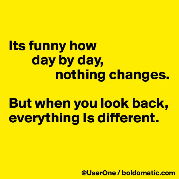 Its funny how         day by day,                 nothing changes.  But when you look back, everything Is different.