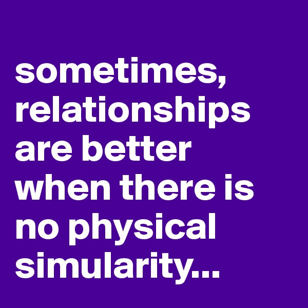 sometimes, relationships are better when there is no physical simularity...