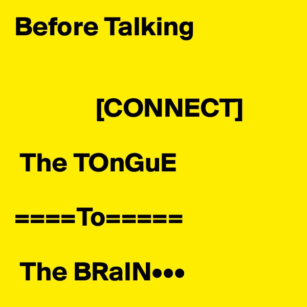 Before Talking                                                     [CONNECT]       The TOnGuE                                                                             ====To=====                   The BRaIN•••