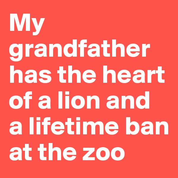My grandfather has the heart of a lion and a lifetime ban at the zoo