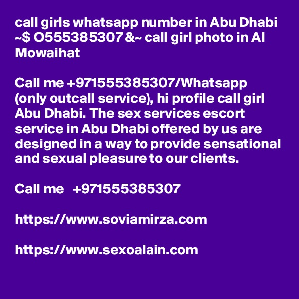 call girls whatsapp number in Abu Dhabi ~$ O555385307 &~ call girl photo in Al Mowaihat  Call me +971555385307/Whatsapp (only outcall service), hi profile call girl Abu Dhabi. The sex services escort service in Abu Dhabi offered by us are designed in a way to provide sensational and sexual pleasure to our clients.   Call me   +971555385307  https://www.soviamirza.com  https://www.sexoalain.com
