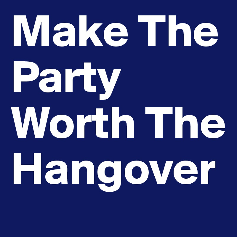 Make The Party Worth The Hangover