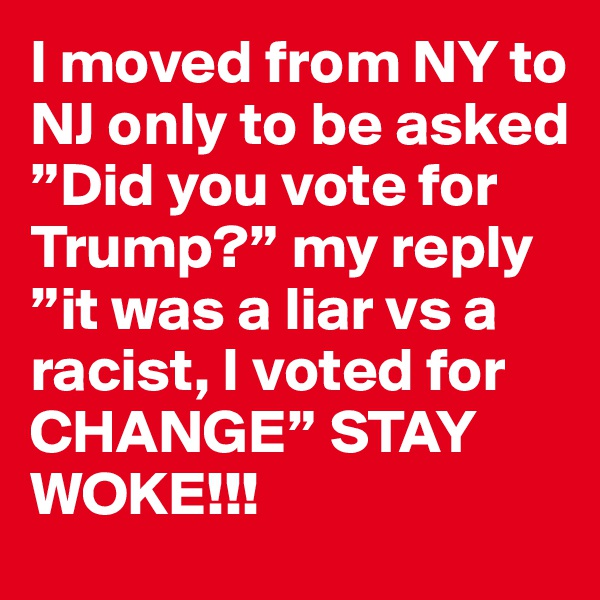 "I moved from NY to NJ only to be asked ""Did you vote for Trump?"" my reply ""it was a liar vs a racist, I voted for CHANGE"" STAY WOKE!!!"