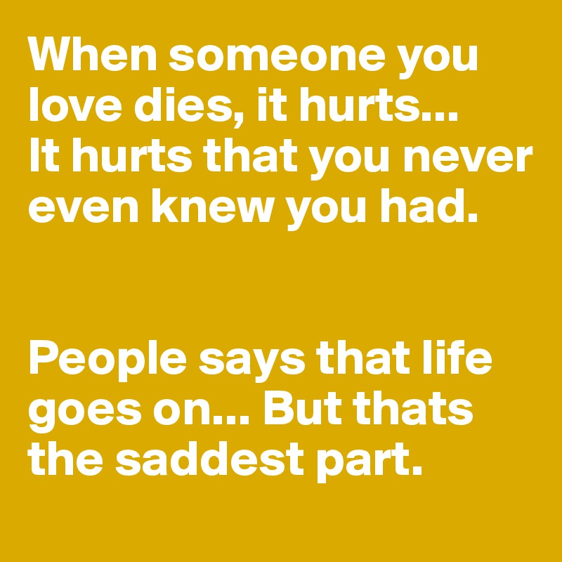 When someone you love dies, it hurts... It hurts that you never even knew you had.   People says that life goes on... But thats the saddest part.