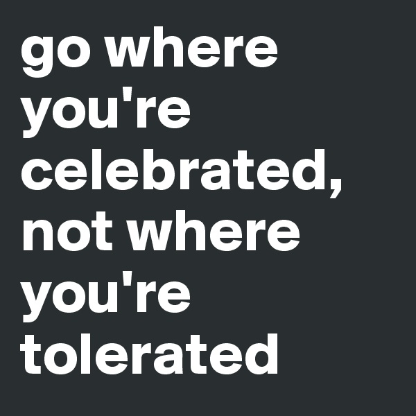 go where you're celebrated, not where you're tolerated