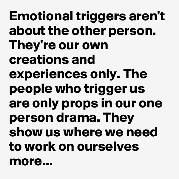 Emotional triggers aren't about the other person. They're our own creations and experiences only. The people who trigger us are only props in our one person drama. They show us where we need to work on ourselves more...