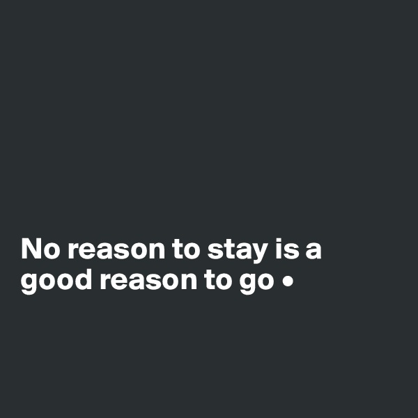 No reason to stay is a good reason to go •