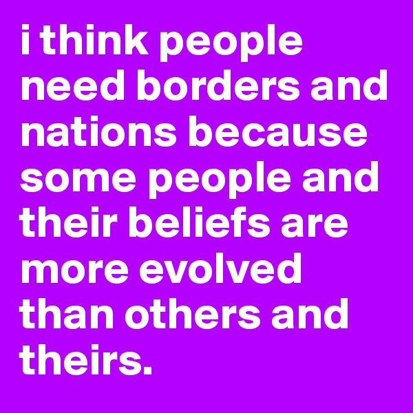 i think people need borders and nations because some people and their beliefs are more evolved than others and theirs.