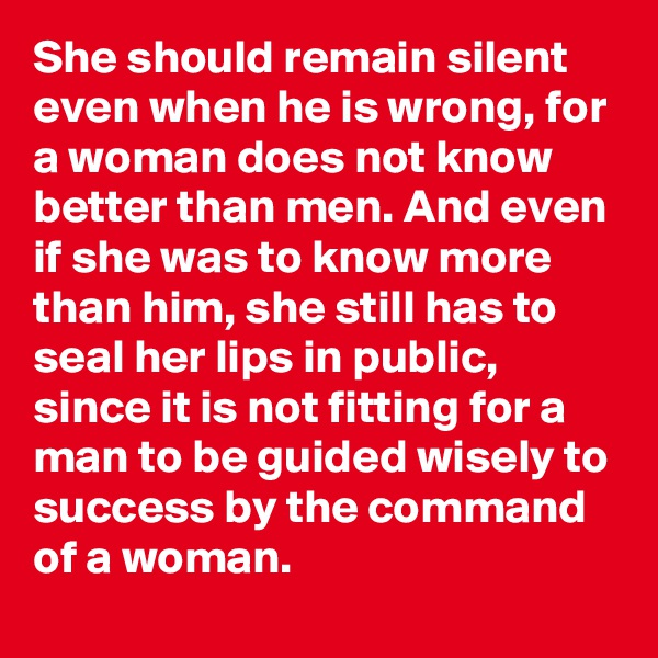 She should remain silent even when he is wrong, for a woman does not know better than men. And even if she was to know more than him, she still has to seal her lips in public, since it is not fitting for a man to be guided wisely to success by the command of a woman.