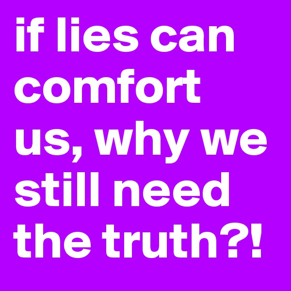 if lies can comfort us, why we still need the truth?!