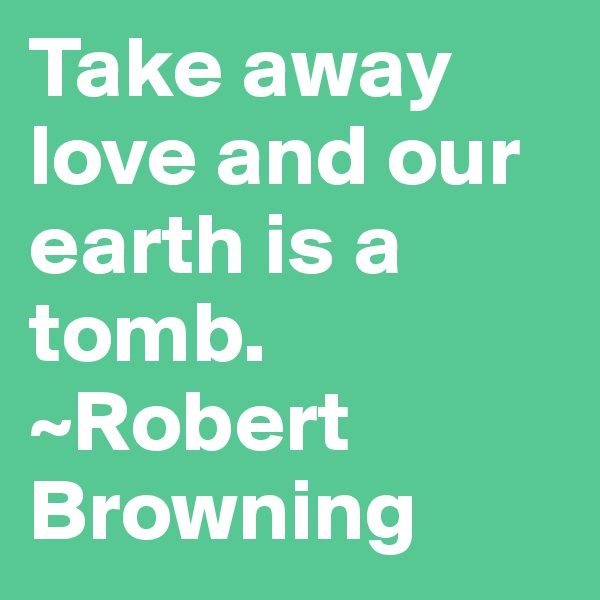 Take away love and our earth is a tomb. ~Robert Browning