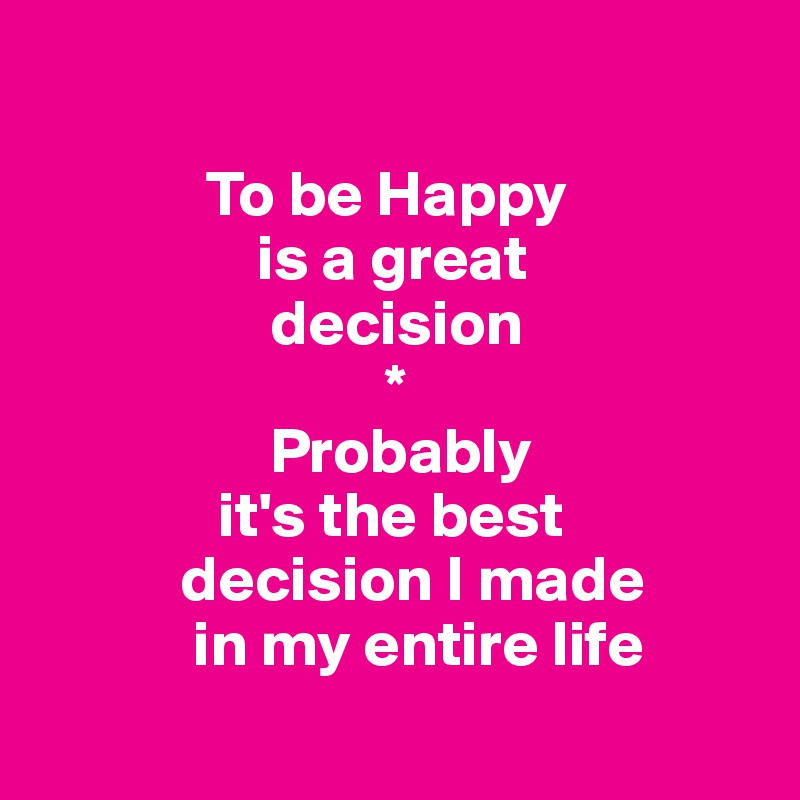 To be Happy                  is a great                   decision                            *                   Probably               it's the best            decision I made             in my entire life