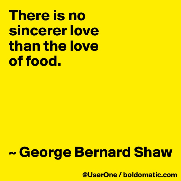 There is no sincerer love than the love of food.       ~ George Bernard Shaw