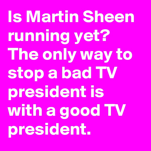 Is Martin Sheen running yet? The only way to stop a bad TV president is with a good TV president.
