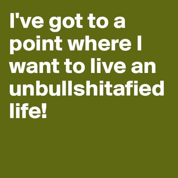 I've got to a point where I want to live an unbullshitafied life!