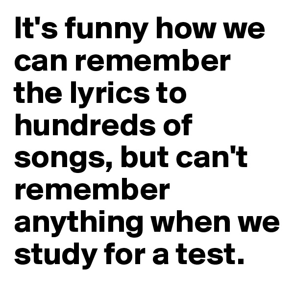 It's funny how we can remember the lyrics to hundreds of songs, but can't remember anything when we study for a test.