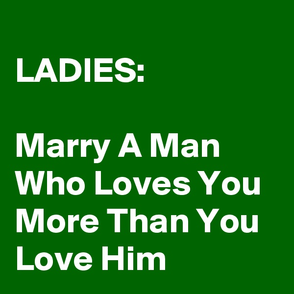 LADIES:  Marry A Man Who Loves You More Than You Love Him