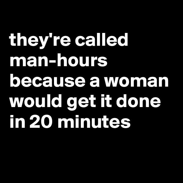 they're called man-hours because a woman would get it done in 20 minutes