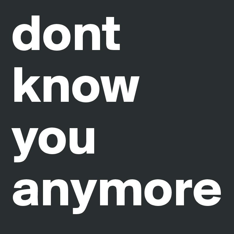 dont know you anymore