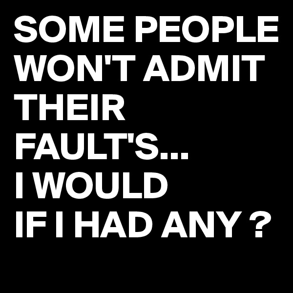 SOME PEOPLE WON'T ADMIT THEIR FAULT'S... I WOULD IF I HAD ANY ?