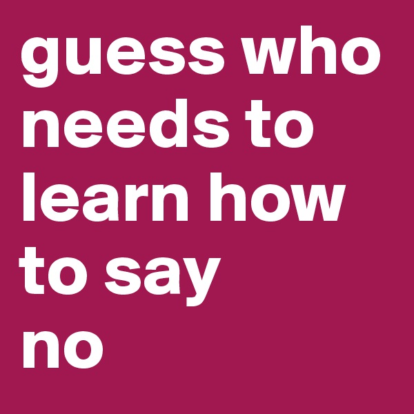 guess who needs to learn how to say no