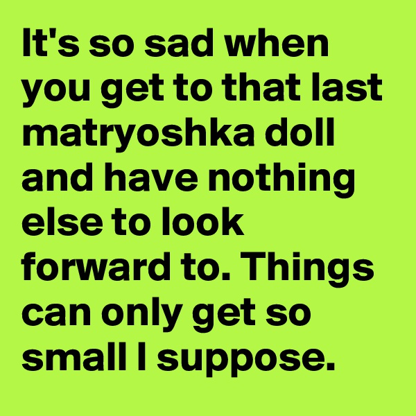 It's so sad when you get to that last matryoshka doll and have nothing else to look forward to. Things can only get so small I suppose.